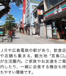 JRや広島電鉄の駅があり、飲食店や店舗も集まる、観光地「宮島口」が生活圏内。ご家族やお友達をご案内したり、一緒に会食する機会も持ちやすい環境です。